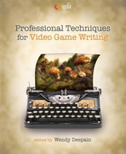 Professional Techniques for Video Game Writing ebook by Despain, Wendy