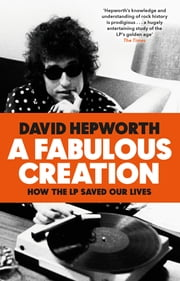 A Fabulous Creation - How the LP Saved Our Lives ebook by David Hepworth