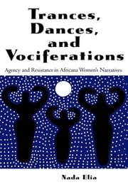 Trances, Dances and Vociferations - Agency and Resistance in Africana Women's Narratives ebook by Nada Elia