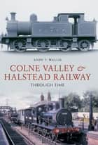 Colne Valley & Halstead Railway Through Time ebook by Andy T. Wallis
