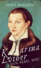 Katharina Luther - Nun, Rebel, Wife ebook by Anne Boileau