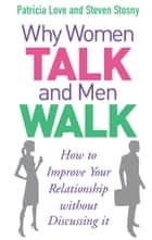 Why Women Talk and Men Walk - How to Improve Your Relationship Without Discussing It ebook by Patricia Love, Steven Stosny