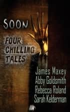 Soon: Four Chilling Tales ebook by Abby Goldsmith, James Maxey, Sarah Kelderman,...