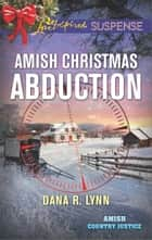 Amish Christmas Abduction - Faith in the Face of Crime eBook by Dana R. Lynn