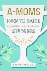 A-Moms: How to Raise Competitive Award-Winning Students ebook by Marion Shaw