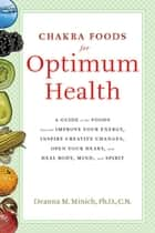 Chakra Foods for Optimum Health - A Guide to the Foods That Can Improve Your Energy, Inspire Creative Changes, Open Your Heart, and Heal Body, Mind, and Spirit ebook by Deanna M. Minich Ph.D., CN