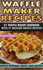 Waffle Maker Recipes: #1 Waffle Maker Cookbook with 31 Belgian Waffle Recipes And MORE! Mouth Watering Waffle Iron Recipes (Breakfast, Lunch, Dessert, Specialty Recipes & Sandwiches) - Waffle Recipe Book - Recipes for Waffle Maker eBook by Gladys Perry