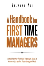 A Handbook for First Time Managers - Critical Pointers That New Managers Need to Know to Succeed in Their Managerial Role ebook by Salwana Ali