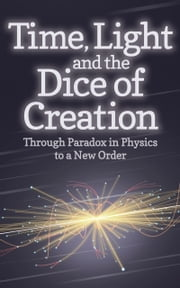 Time, Light and the Dice of Creation - Through Paradox in Physics to a New Order ebook by Philip Franses