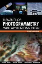 Elements of Photogrammetry with Application in GIS, Fourth Edition ebook by Benjamin E. Wilkinson, Paul R Wolf, Bon A. DeWitt