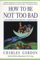 How to Be Not Too Bad - A Canadian Guide to Superior Behaviour ebook by Charles Gordon