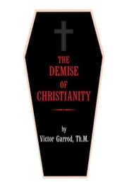 THE DEMISE OF CHRISTIANITY ebook by Victor Garrod, Th.M.