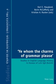 'Ye whom the charms of grammar please' - Studies in English Language History in Honour of Leiv Egil Breivik ebook by Kari E. Haugland,Kevin McCafferty,Kristian A. Rusten