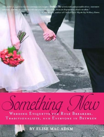 Something New - Wedding Etiquette for Rule Breakers, Traditionalists, and Everyone in Between ebook by Elise Mac Adam