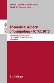 Theoretical Aspects of Computing - ICTAC 2015 - 12th International Colloquium, Cali, Colombia, October 29-31, 2015, Proceedings ebook by Martin Leucker,Camilo Rueda,Frank D. Valencia