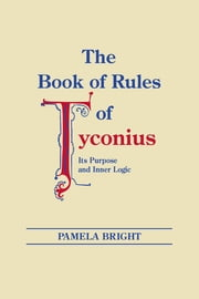 Book of Rules of Tyconius, The - Its Purpose and Inner Logic ebook by Pamela Bright