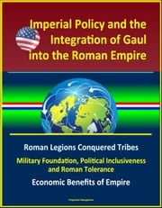 Imperial Policy and the Integration of Gaul into the Roman Empire: Roman Legions Conquered Tribes, Military Foundation, Political Inclusiveness and Roman Tolerance, Economic Benefits of Empire ebook by Progressive Management