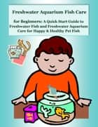 Freshwater Aquarium Fish Care for Beginners: A Quick Start Guide to Freshwater Fish and Freshwater Aquarium Care for Happy & Healthy Pet Fish ebook by