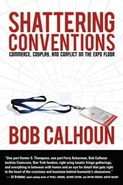 Shattering Conventions - Commerce, Cosplay and Conflict on the Expo Floor ebook by Bob Calhoun