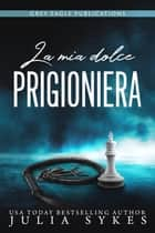 La mia dolce prigioniera eBook by Julia Sykes