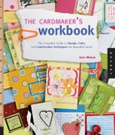 The Cardmaker's Workbook: The Complete Guide to Design, Color, and Construction Techniques for Beautiful Cards - The Complete Guide to Design, Color, and Construction Techniques for Beautiful Cards ebook by Jenn Mason