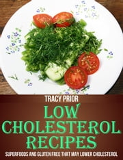 Low Cholesterol Recipes: Superfoods and Gluten Free that May Lower Cholesterol ebook by Tracy Prior