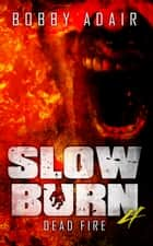 Slow Burn: Dead Fire, Book 4 Zombie Apocalypse Series ebook by Bobby Adair