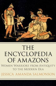 The Encyclopedia of Amazons - Women Warriors from Antiquity to the Modern Era ebook by Jessica Amanda Salmonson