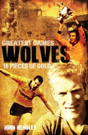 Wolves' Greatest Games - One Hundred Pieces of Gold ebook by John Hendley