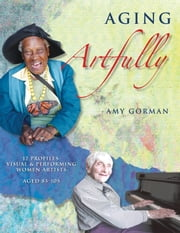 Aging Artfully - 12 Profiles: Visual and Performing Women Artists 85-105 ebook by Amy Gorman