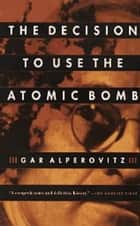 The Decision to Use the Atomic Bomb ebook by Gar Alperovitz