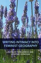 Writing Intimacy into Feminist Geography ebook by Pamela Moss, Courtney Donovan