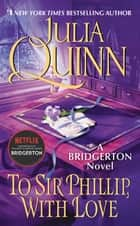 To Sir Phillip, With Love - Bridgerton eBook by Julia Quinn