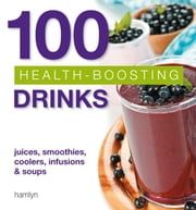 100 Health-Boosting Drinks - Juices, smoothies, coolers, infusions and soups ebook by Hamlyn