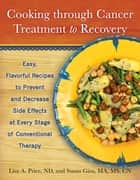 Cooking through Cancer Treatment to Recovery - Easy, Flavorful Recipes to Prevent and Decrease Side Effects at Every Stage of Conventional Therapy ebook by Susan Gins, MA, MS,...