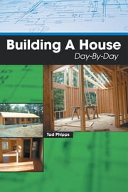 Building A House Day-By-Day ebook by Tad Phipps