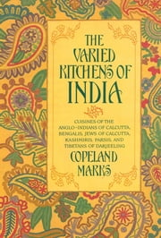 Varied Kitchens of India - Cuisines of the Anglo-Indians of Calcutta, Bengalis, Jews of Calcutta, Kashmiris, Parsis, and Tibetans of Darjeeling ebook by Copeland Marks