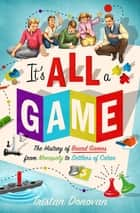 It's All a Game - The History of Board Games from Monopoly to Settlers of Catan ebook by Tristan Donovan