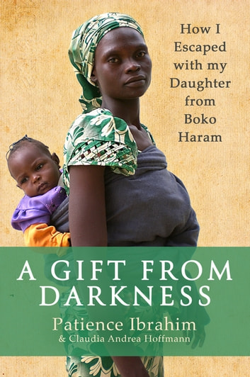 A Gift from Darkness - How I Escaped with my Daughter from Boko Haram ebook by Patience Ibrahim,Andrea C Hoffmann