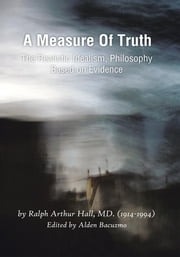 A Measure Of Truth - The Realistic Idealism, Philosophy Based on Evidence ebook by Ralph Arthur Hall, MD.; Bacuzmo