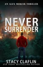 Never Surrender - An Alex Mercer Thriller, #12 ebook by Stacy Claflin