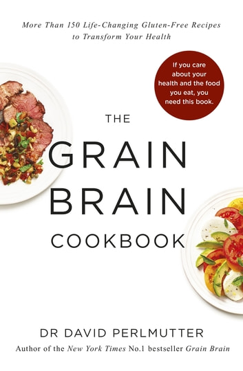 Grain Brain Cookbook - More Than 150 Life-Changing Gluten-Free Recipes to Transform Your Health ebook by David Perlmutter