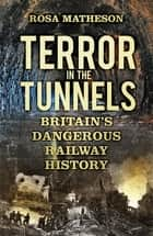 Terror in the Tunnels - Britain's Dangerous Railway History ebook by Rosa Matheson
