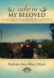 ODE TO MY BELOVED - SONGS FROM THE REALM OF GOODNESS ebook by Barbara Ann Mary Mack
