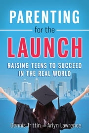 Parenting for the Launch: Raising Teens to Succeed in the Real World ebook by Trittin, Dennis