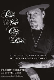 Smile Now, Cry Later - Guns, Gangs, and Tattoos-My Life in Black and Gray ebook by Freddy Negrete,Steve Jones,Luis Rodriguez