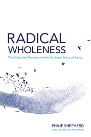 Radical Wholeness - Remembering the Body-World and the Ordinary Grace of Being ebook by Philip Sheperd