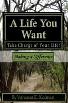 A Life You Want: Take Charge of Your Life! Making a Difference ebook by Vanessa E. Kelman