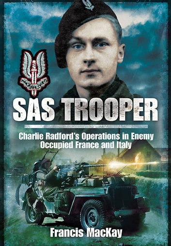 SAS Trooper - Charlie Radford's Operations in Enemy-Occupied France and Italy ebook by Mckay, Francis