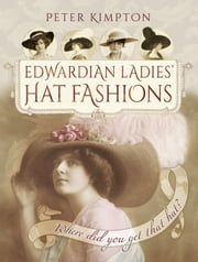 Edwardian Ladies' Hat Fashions - Where Did You Get That Hat? ebook by Peter Kimpton